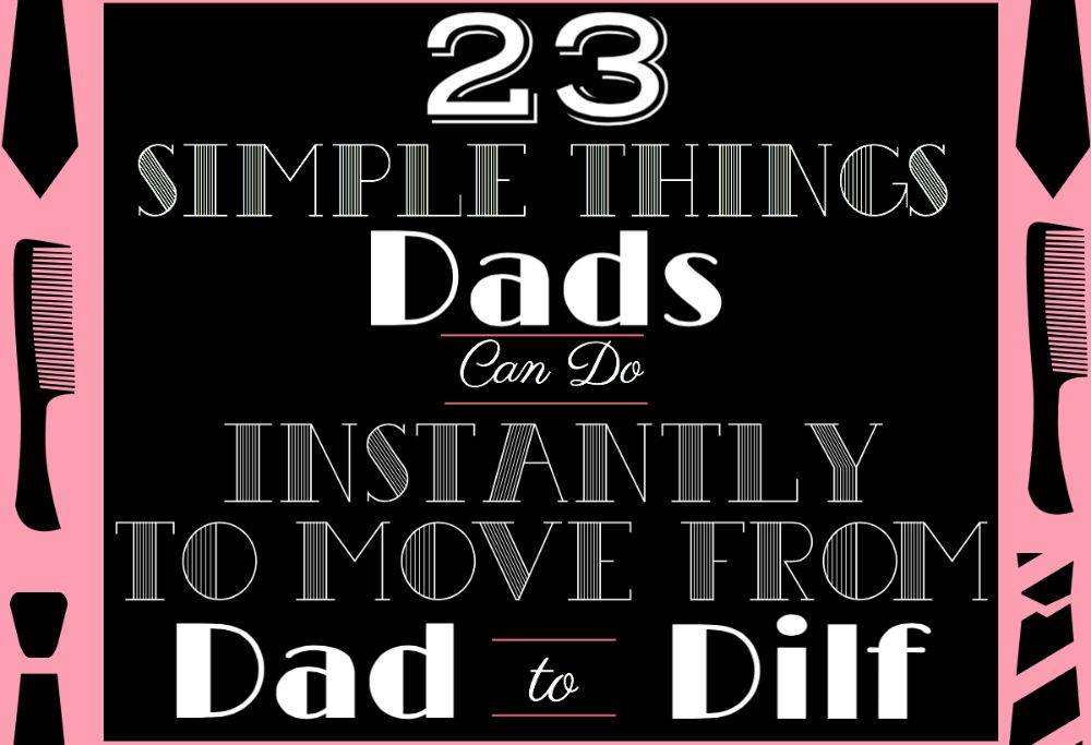 23 Simple Things Dads Can Do Instantly to Move from Dad to Dilf , Dilf LS%, daily-dad, new-dad%