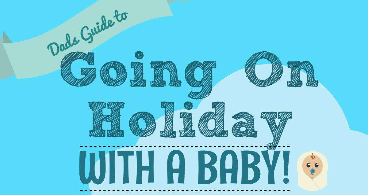 A Dads Essential Guide to Going on Holiday with a Baby, Holiday with a Baby PT%, daily-dad%