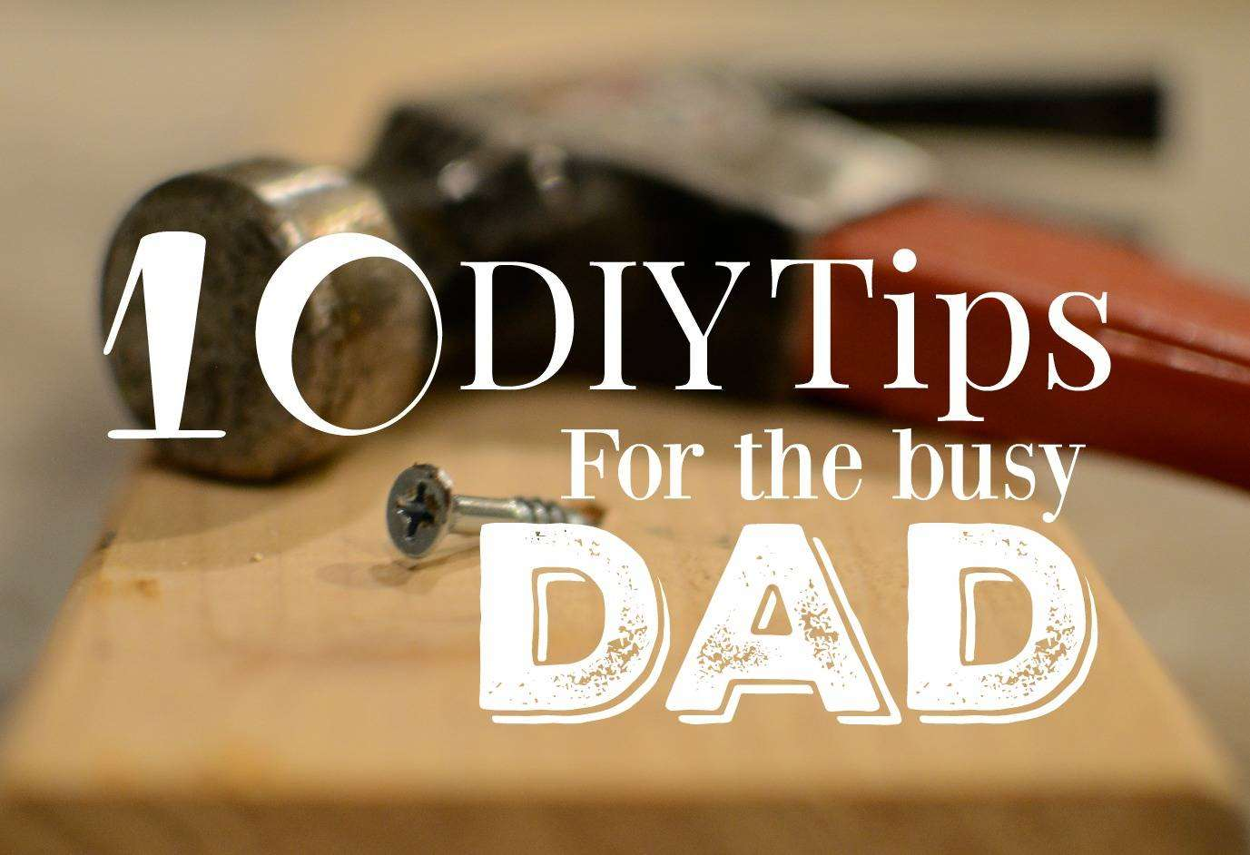 10 DIY Tips for the Busy Dad... Who Hates DIY!, DIY tips for the busy dad FT%, new-dad%